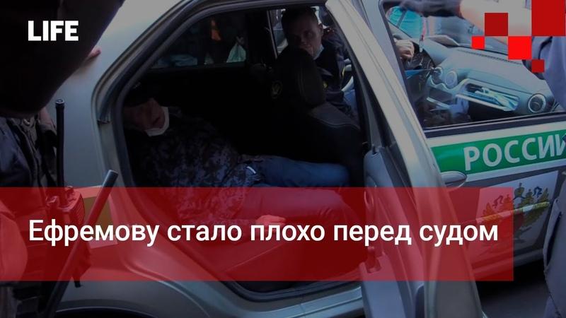 Ефремову стало плохо перед судом