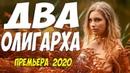 Семейная премьера!! ДВА ОЛИГАРХА Русские мелодрамы 2020 новинки HD 1080P