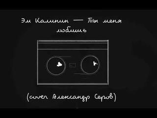 Эм Калинин — Ты Меня Любишь (Acoustic cover Александр Серов)