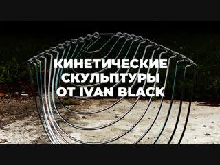 Кинетические скульптуры от Ivan Black