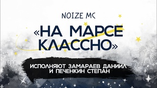Noize MC «На Марсе классно» / Исполняют Замараев Даниил и Печенкин Степан