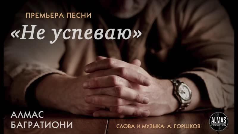 Алмас Багратиони Не успеваю сл муз А Горшков 2018 1080 X 1080 mp4