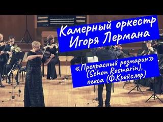 Камерный оркестр Игоря Лермана   «Прекрасный розмарин» (Schon Rosmarin), пьеса (Ф.Крейслер)