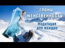 МЕДИТАЦИЯ ДЛЯ ЖЕНЩИН «ГРАНИ ЖЕНСТВЕННОСТИ» На Усиление Красоты, Магнетичности И Привлекательности