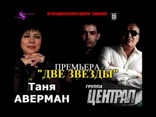 ГРУППА ЦЕНТРАЛ И ТАНЯ АВЕРМАН    ДВЕ ЗВЕЗДЫ 2016  Слова и музыка-Семен Ланцет