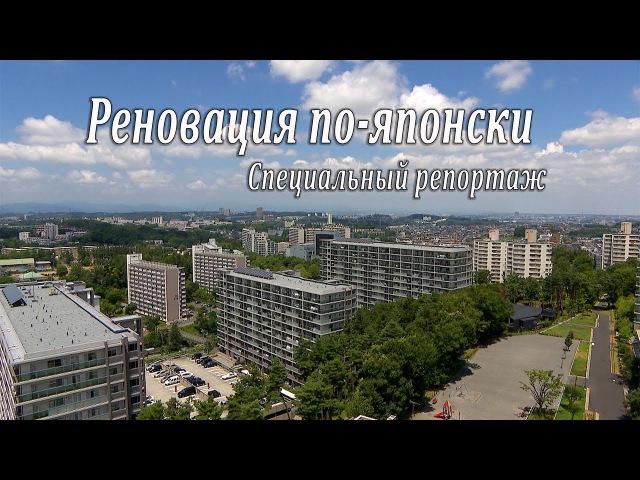 Реновация по-японски. Специальный репортаж Сергея Мингажева и Алексея Пичко
