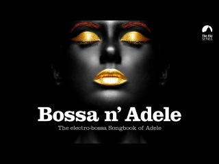 Bossa n' Adele - Full Album! - The Sexiest Electro-bossa Songbook of Adele