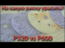 На какую риску красить? P320 vs P600