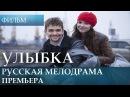 Улыбка - русская мелодрама новинка / Фильм 2017 / Новое российское кино