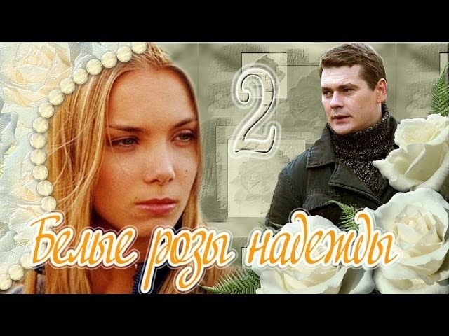 Белые розы надежды 2 серия (сериал, 2011) Мелодрама, фильм, телесериал