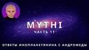 ОТВЕТЫ ПРИШЕЛЬЦА С АНДРОМЕДЫ - ЧАСТЬ 11 ИНОПЛАНЕТЯНИН МИТИ MYTHI