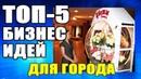 ТОП-5 БИЗНЕС ИДЕИ В ГОРОДЕ. БИЗНЕС ИДЕИ ДЛЯ МАЛОГО БИЗНЕСА. Александр Михайлов