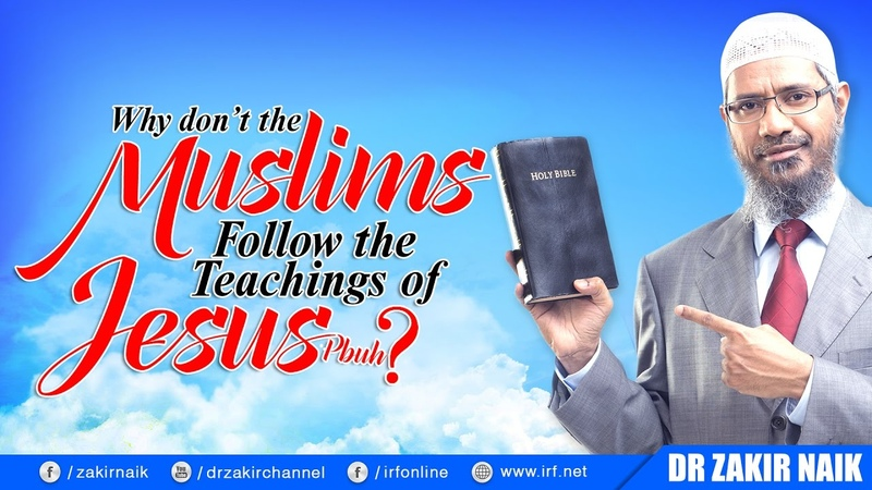 WHY DON'T THE MUSLIMS FOLLOW THE TEACHINGS OF JESUS (PBUH) - DR ZAKIR NAIK