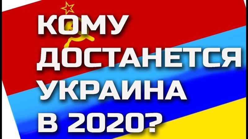 Кому достанется Украина В 2020?