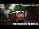 Ушедшие в историю. Ногинский трамвай |Gone down in history. Tram of the city of Noginsk