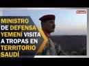 'Ministro de Defensa yemení visita a tropas en el territorio saudí'
