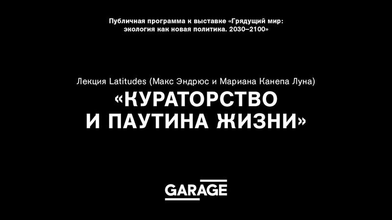 Лекция Latitudes (Макс Эндрюс и Мариана Канепа Луна) «Кураторство и паутина жизни»