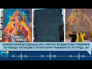 Комментарий владельца ООО Метро Владислава Тришкина по поводу ситуации с гигантским граффити