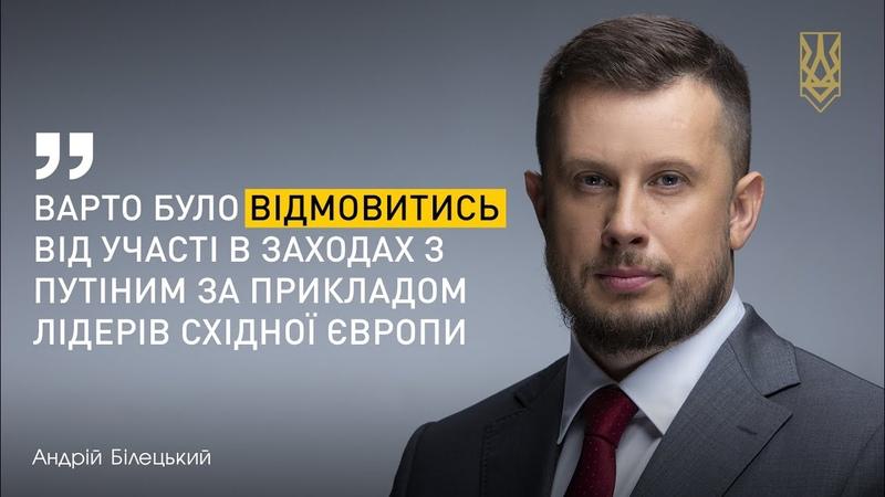 Білецький Варто було відмовитись від участі в заходах з Путіним за прикладом лідерів Східної Європи