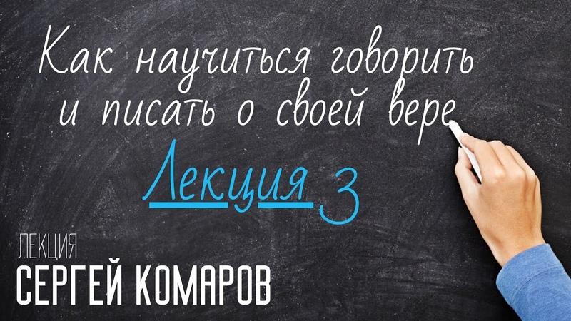 Как научиться говорить и писать о своей вере Сергей Комаров Лекция 3
