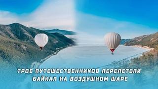 Трое путешественников пересекли Байкал на воздушном шаре