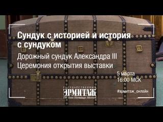 Сундук с историей и история с сундуком. Дорожный сундук Александра III. Церемония открытия выставки