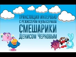 Трансляция интервью с режиссером мультсериала «Смешарики» Денисом Черновым