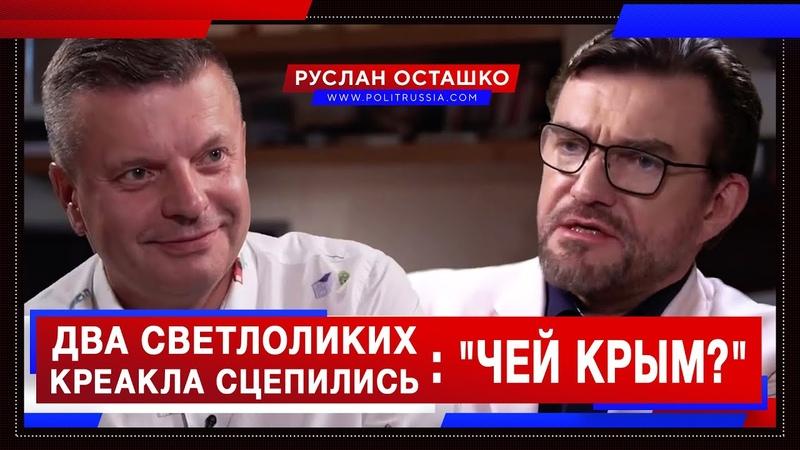 Два светлоликих креакла сцепились из за вопроса чей Крым Руслан Осташко