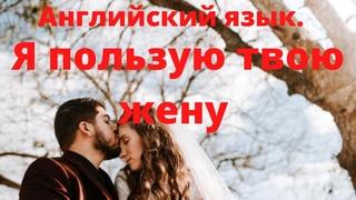 """Английский: """"Я пользую твою жену день и ночь"""". I'm using your wife."""