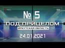 ПОД ПРИЦЕЛОМ Иркутская область выпуск №5 от 24 01 2021
