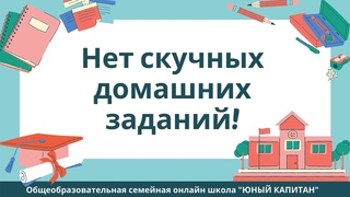 """Нет домашних заданий! Семейная онлайн школа """"Юный КАПИТАН"""""""