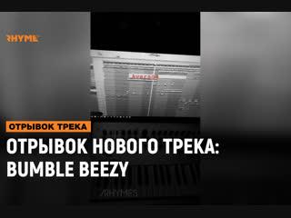 Отрывок нового трека: bumble beezy [рифмы и панчи]